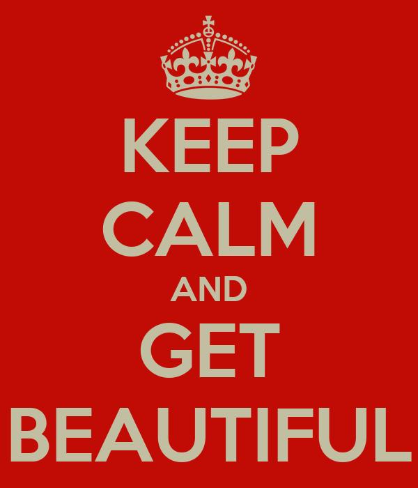 KEEP CALM AND GET BEAUTIFUL