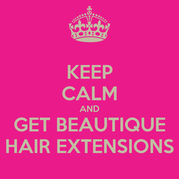 KEEP CALM AND GET BEAUTIQUE HAIR EXTENSIONS