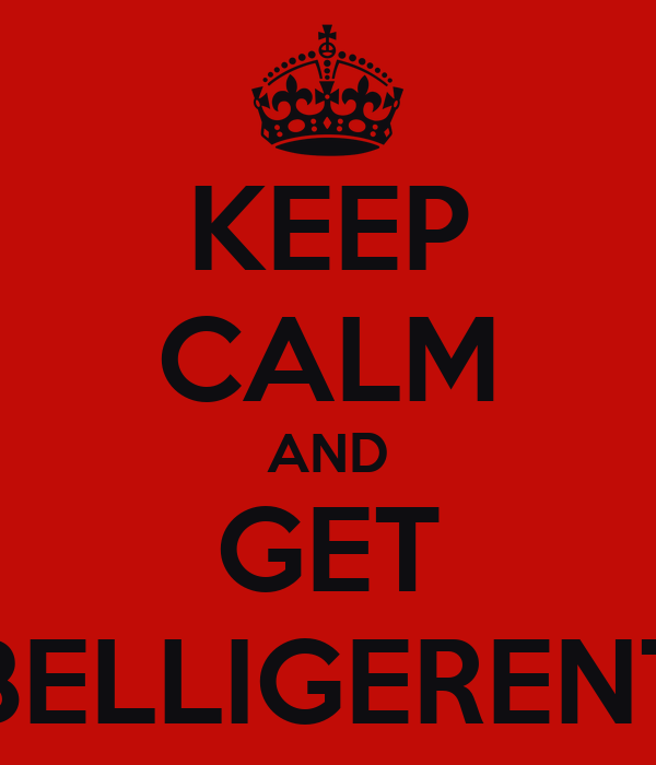 KEEP CALM AND GET BELLIGERENT
