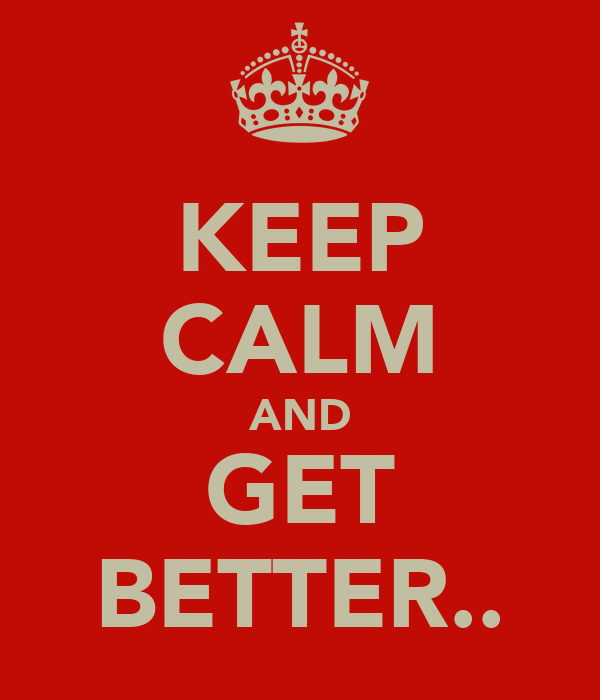 KEEP CALM AND GET BETTER..