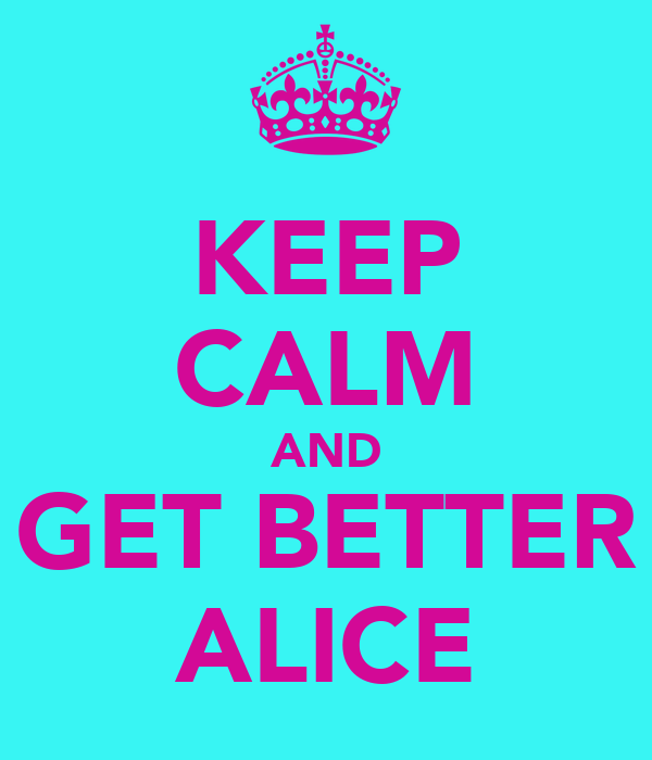 KEEP CALM AND GET BETTER ALICE