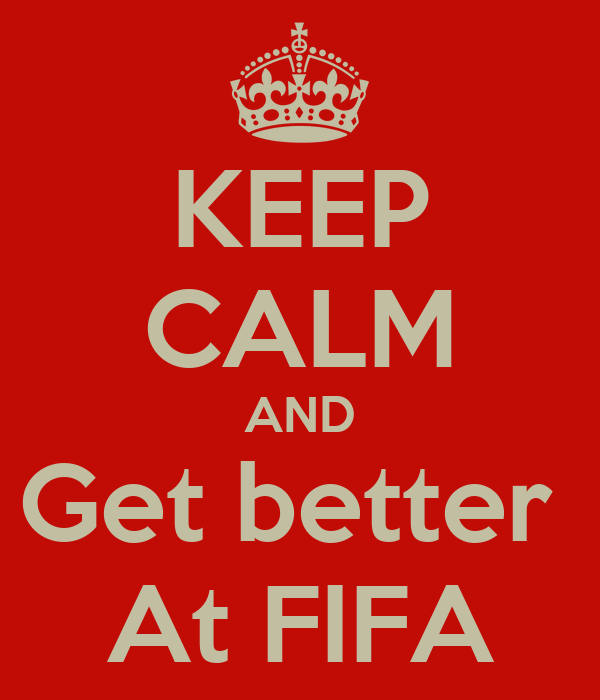 KEEP CALM AND Get better  At FIFA