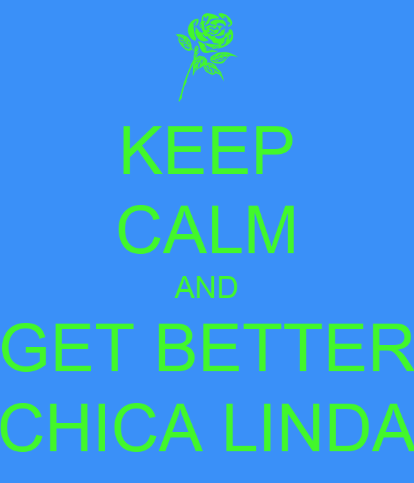 KEEP CALM AND GET BETTER CHICA LINDA