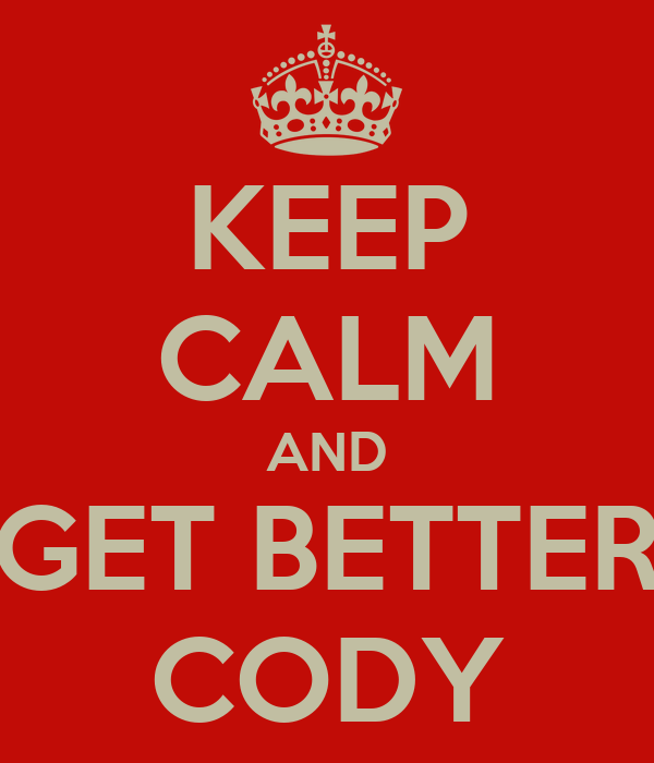 KEEP CALM AND GET BETTER CODY