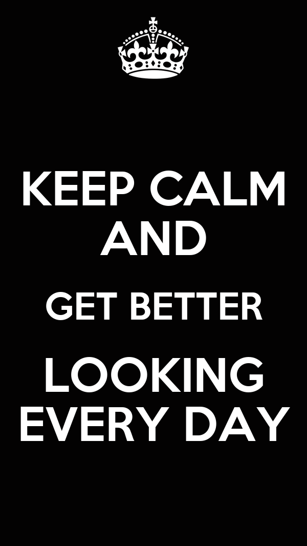 KEEP CALM AND GET BETTER LOOKING EVERY DAY