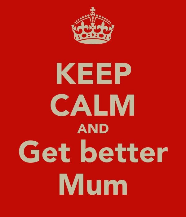 KEEP CALM AND Get better Mum