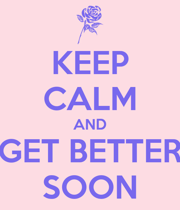 KEEP CALM AND GET BETTER SOON