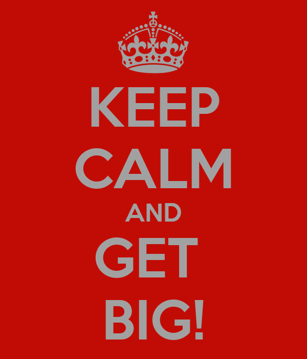 KEEP CALM AND GET  BIG!