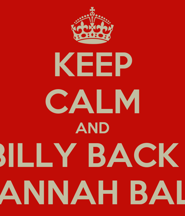KEEP CALM AND GET BILLY BACK WITH HANNAH BALL