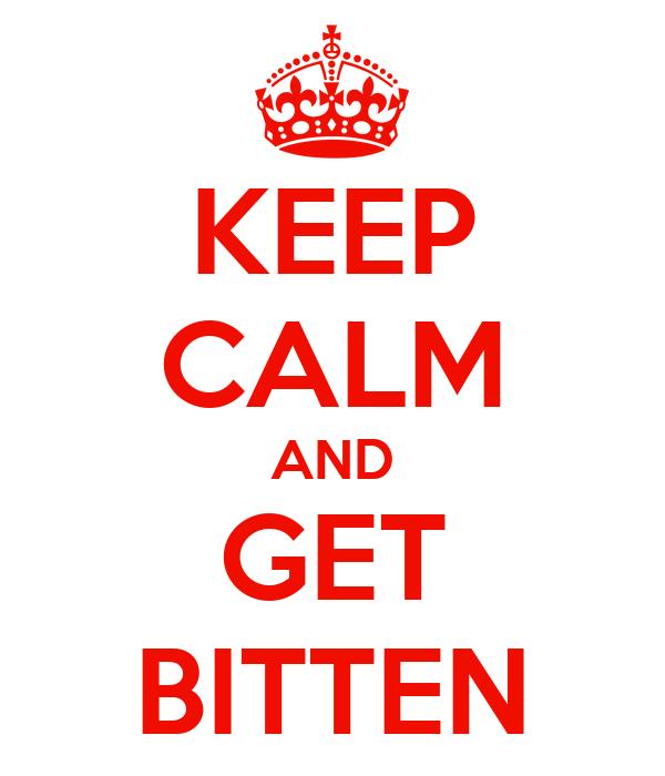 KEEP CALM AND GET BITTEN