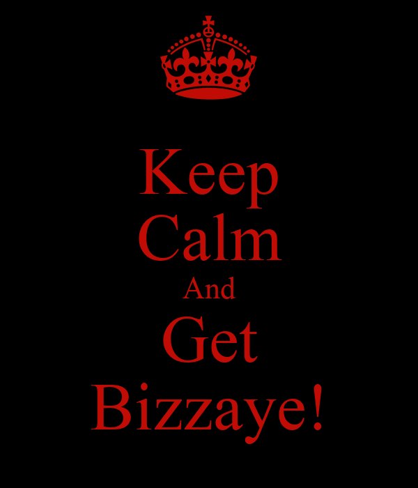 Keep Calm And Get Bizzaye!