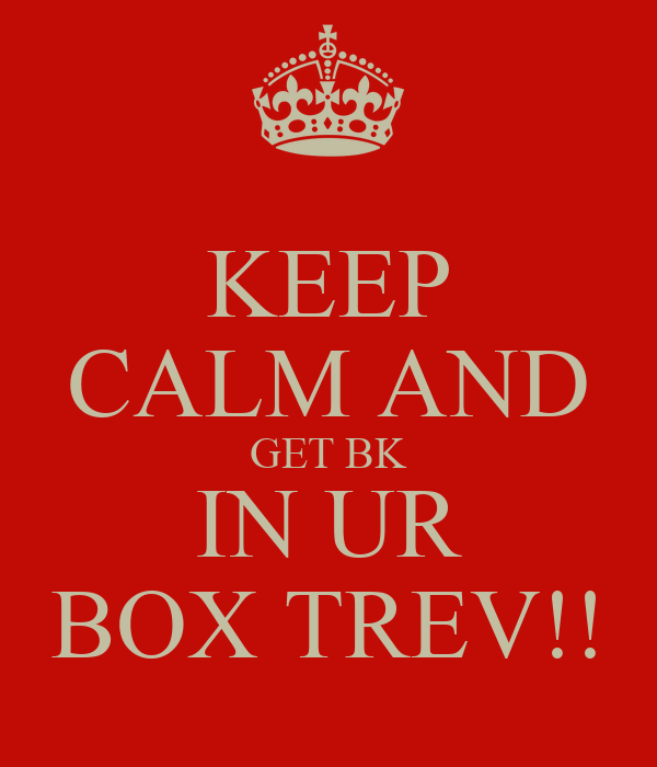 KEEP CALM AND GET BK IN UR BOX TREV!!