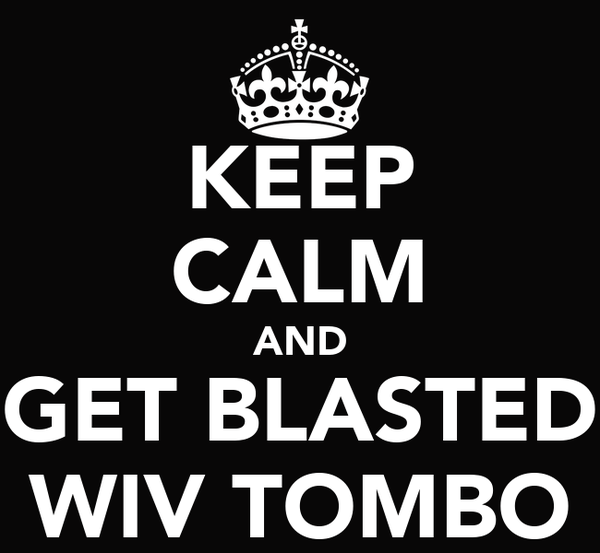 KEEP CALM AND GET BLASTED WIV TOMBO