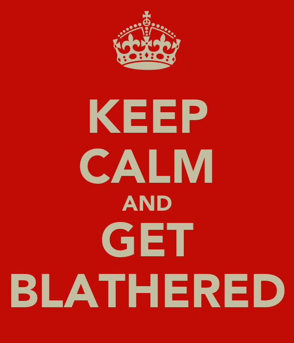 KEEP CALM AND GET BLATHERED