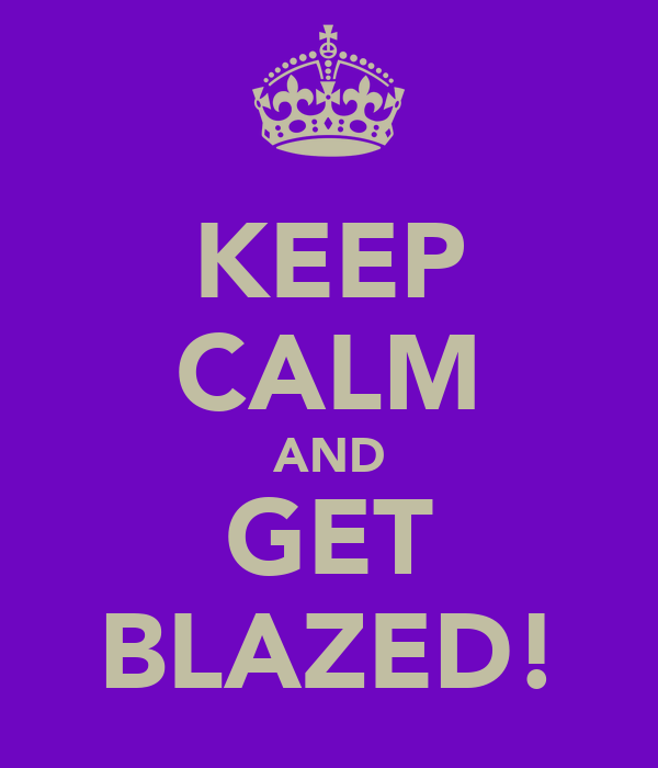 KEEP CALM AND GET BLAZED!