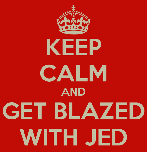 KEEP CALM AND GET BLAZED WITH JED