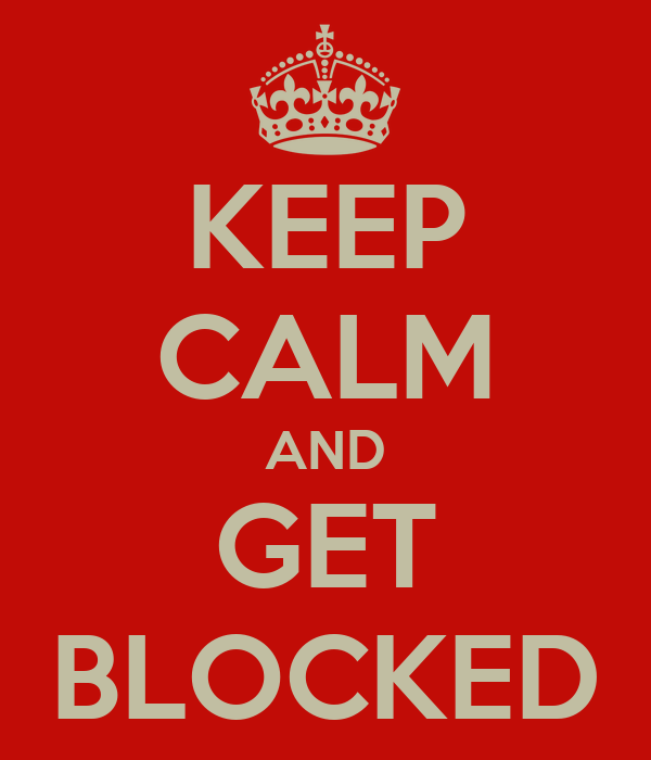 KEEP CALM AND GET BLOCKED
