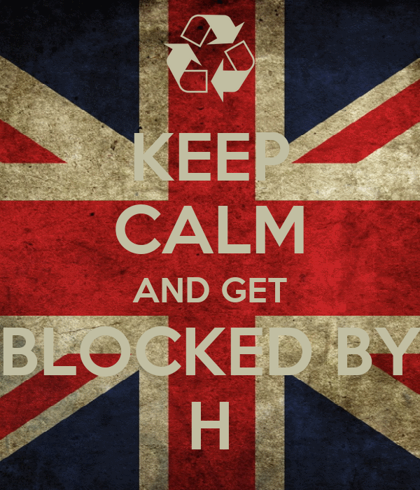 KEEP CALM AND GET BLOCKED BY H