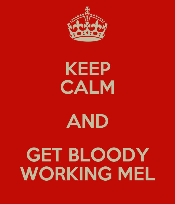 KEEP CALM AND GET BLOODY WORKING MEL