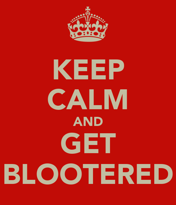 KEEP CALM AND GET BLOOTERED