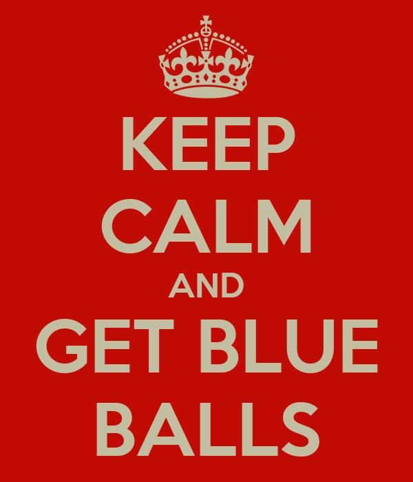 KEEP CALM AND GET BLUE BALLS
