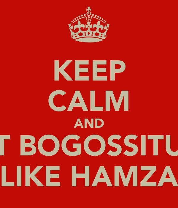 KEEP CALM AND GET BOGOSSITUDE LIKE HAMZA