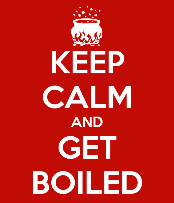 KEEP CALM AND GET BOILED
