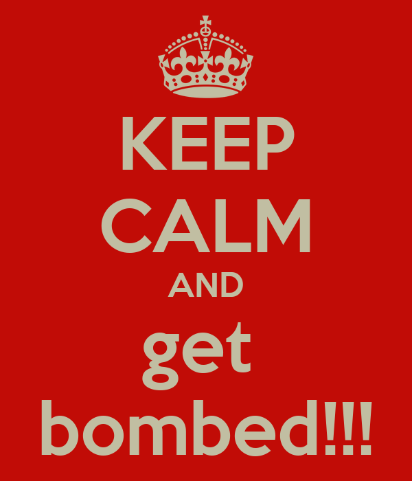 KEEP CALM AND get  bombed!!!