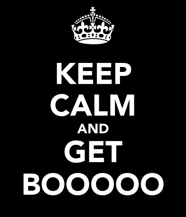 KEEP CALM AND GET BOOOOO