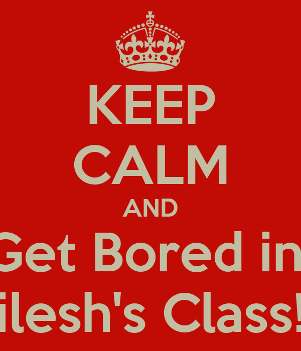 KEEP CALM AND Get Bored in  Nilesh's Class!!!!
