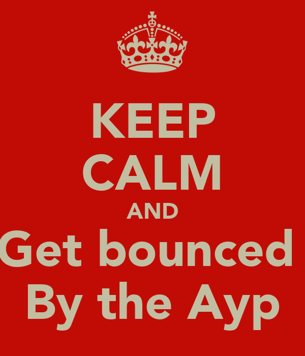 KEEP CALM AND Get bounced  By the Ayp