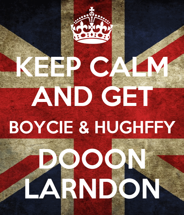 KEEP CALM AND GET BOYCIE & HUGHFFY DOOON LARNDON