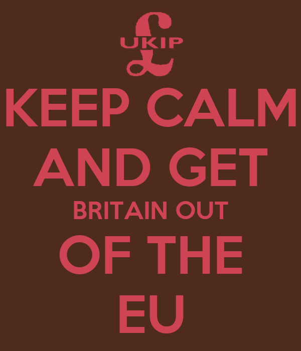 KEEP CALM AND GET BRITAIN OUT OF THE EU