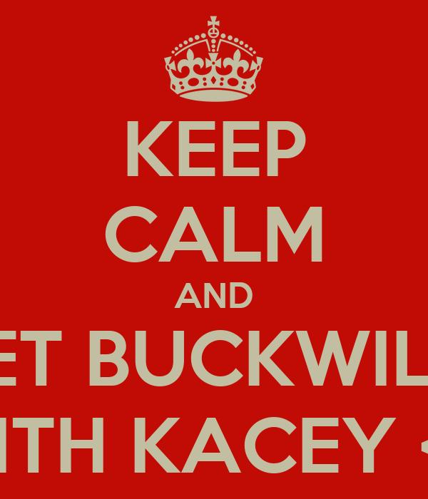 KEEP CALM AND GET BUCKWILD  WITH KACEY <3
