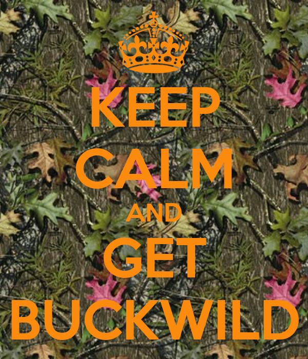KEEP CALM AND GET BUCKWILD