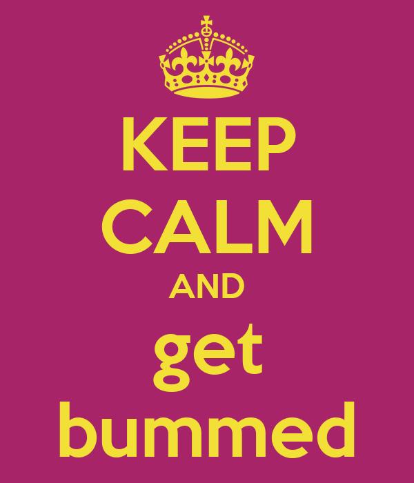KEEP CALM AND get bummed