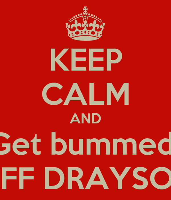 KEEP CALM AND Get bummed  OFF DRAYSON