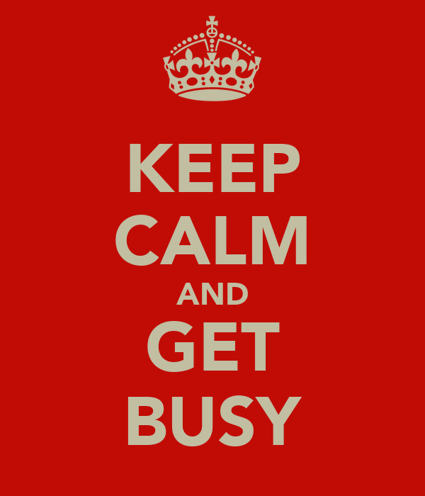 KEEP CALM AND GET BUSY
