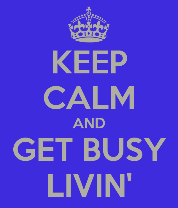 KEEP CALM AND GET BUSY LIVIN'