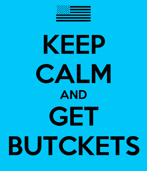 KEEP CALM AND GET BUTCKETS