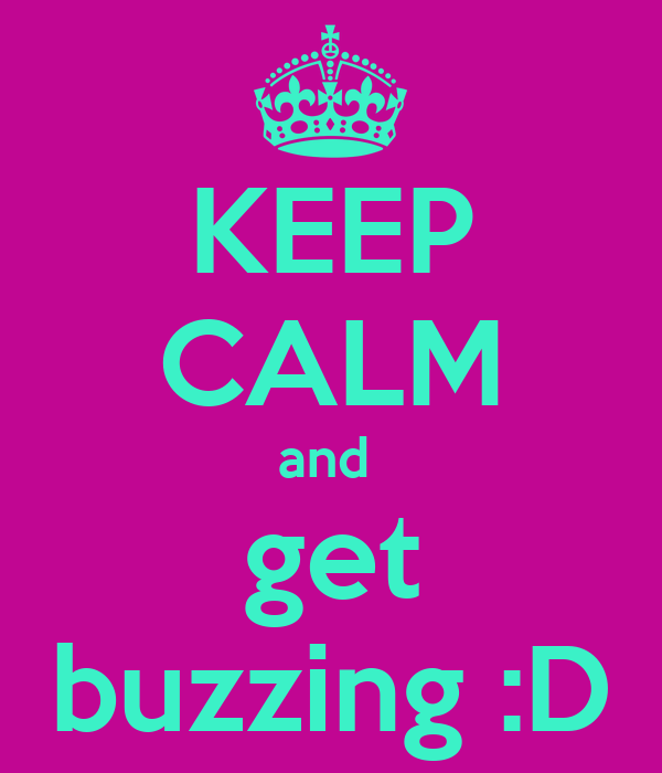 KEEP CALM and  get buzzing :D