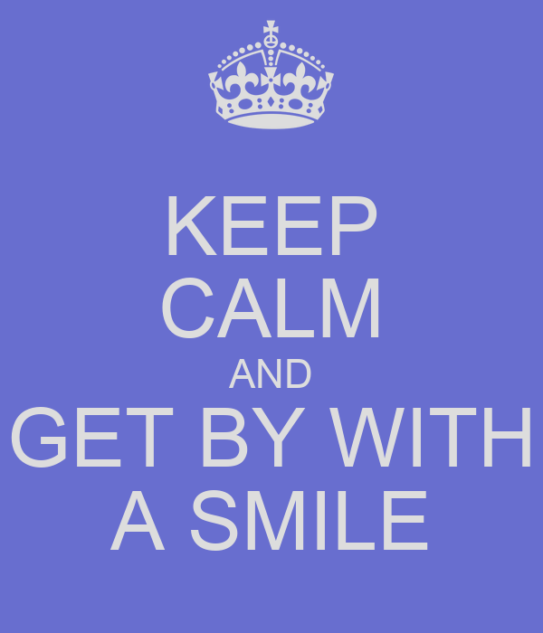 KEEP CALM AND GET BY WITH A SMILE