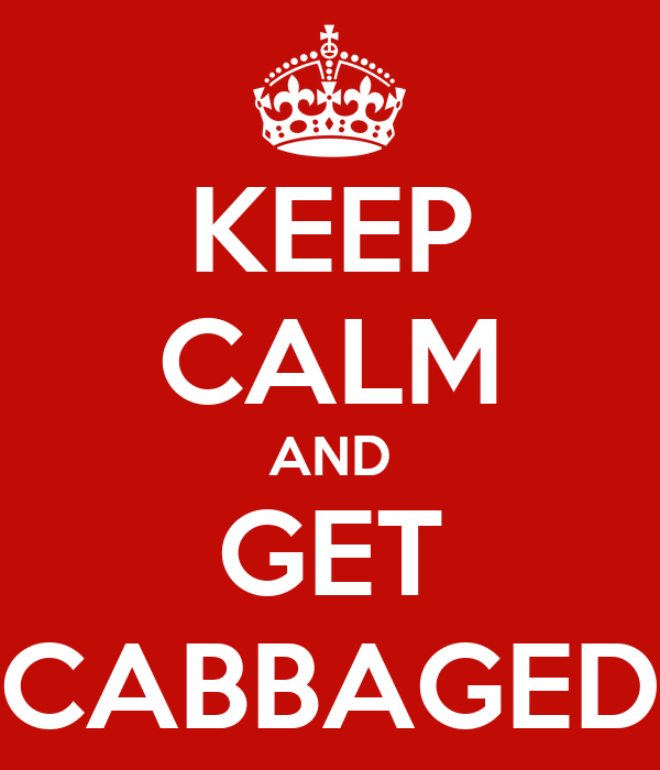 KEEP CALM AND GET CABBAGED