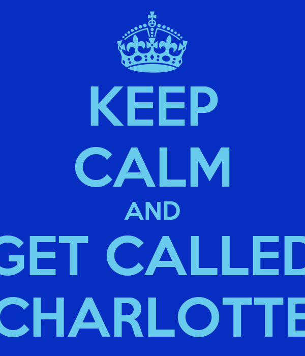 KEEP CALM AND GET CALLED CHARLOTTE