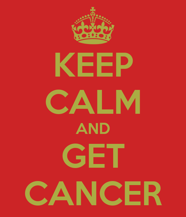 KEEP CALM AND GET CANCER