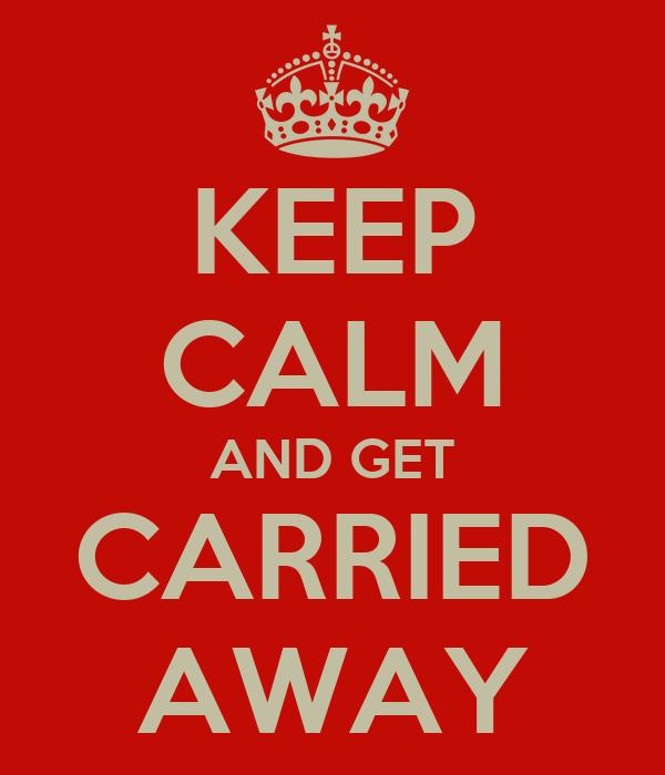 KEEP CALM AND GET CARRIED AWAY