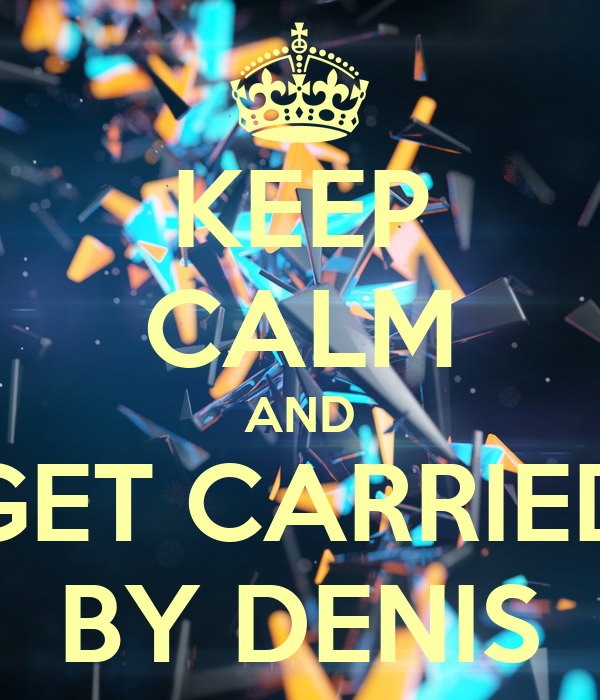 KEEP CALM AND GET CARRIED BY DENIS
