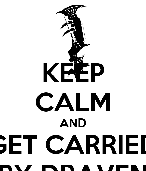 KEEP CALM AND GET CARRIED BY DRAVEN