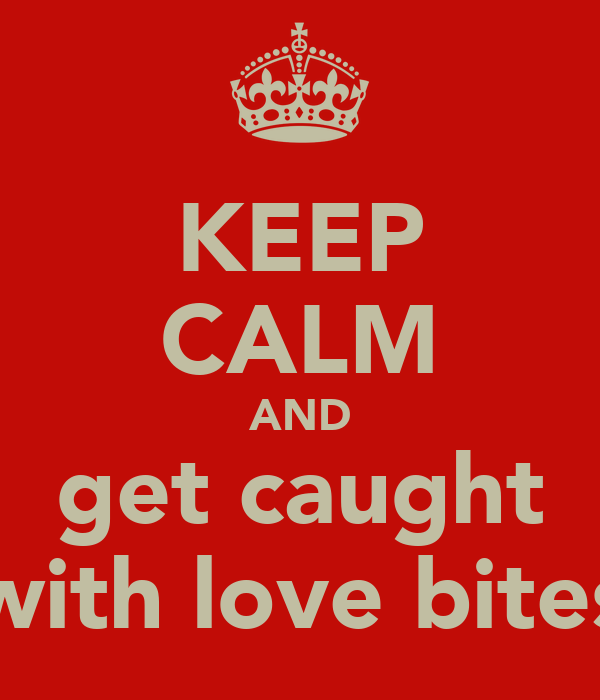 KEEP CALM AND get caught with love bites