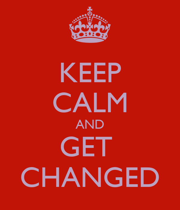 KEEP CALM AND GET  CHANGED
